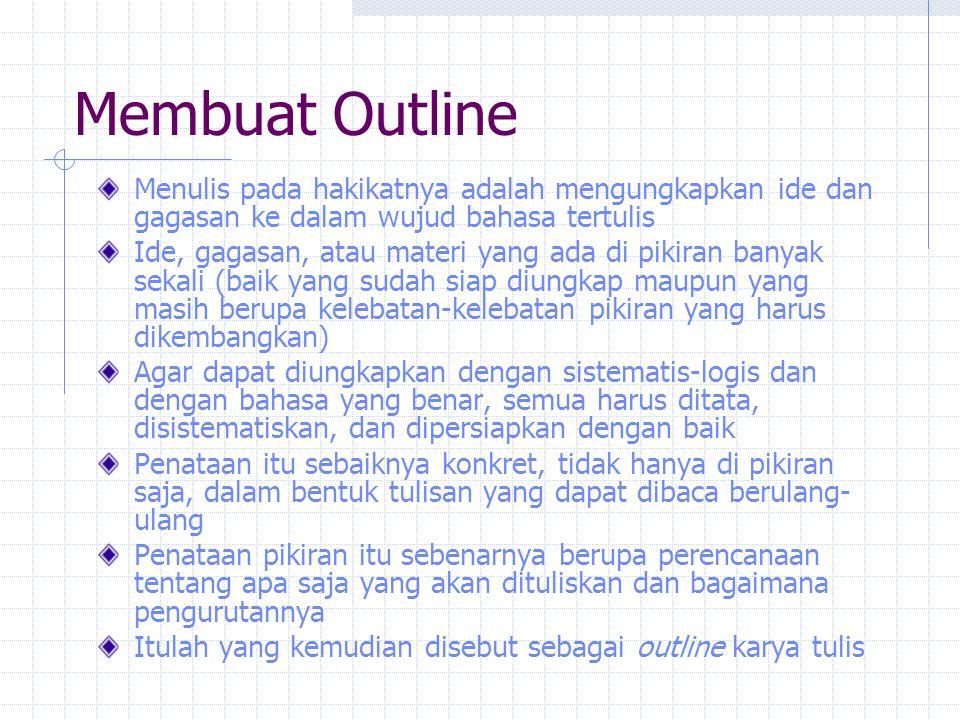 Membuat Outline Outline (secara kamus): garis besar, bagan, skema, sketsa, kerangka Outline karangan: kerangka karangan, garis besar karangan Outline berisi kerangka topik dan sub-subtopik yang akan dikembangkan menjadi sebuah tulisan yang lengkap-jadi Outline mencantumkan judul karangan dan sub-subjudul (bab, bagian) (semuanya sementara) Outline haruslah sudah memberikan gambaran jelas tentang masalah yang diuraikan dalam karangan Semua subjudul harus mendukung tema karangan yang secara jelas tercermin dalam judul; semua subjudul mendukung judul utama karangan Semua sub-subjudul harus mendukung subjudul Semua subjudul menunjukkan secara konkret tentang apa saja yang akan diuraikan dalam batang tubuh karangan Dengan membaca outline, mestinya orang sudah dapat membayangkan apa isi karangan secara keseluruhan Outline yang jadi tidak lain adalah daftar isi sebuah karya tulis