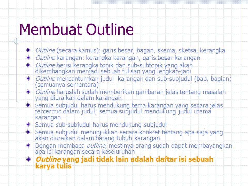 Membuat Outline Cara pembuatan outline sebagai berikut Tuliskan judul (sementara) penelitian yang akan dilakukan Tuliskan semua topik/subtopik/ide yang terkait dengan judul (tema) karangan Biarkan semua subtopik/ide itu bermunculan begitu saja, tidak usah terburu mengurutkannya secara logis-kronologis Setelah semua subtopik/ide dituangkan (sementara), cermati satu per satu berdasarkan cakupan dan urutan Cakupan dimaksudkan sebagai satu subtopik dan sub-subtopik yang menjadi bawahannya yang memang berkaitan secara logika Atau, satu subjudul dengan subjudul-judul yang mendukungnya Urutkan tiap subjudul dan sub-subjudul ke dalam pengurutan yang menunjukkan alur pemikiran yang logis-kronologis Urutan subjudul langsung mendukung judul,dan sub-subjudul mendukung langsung subjudul