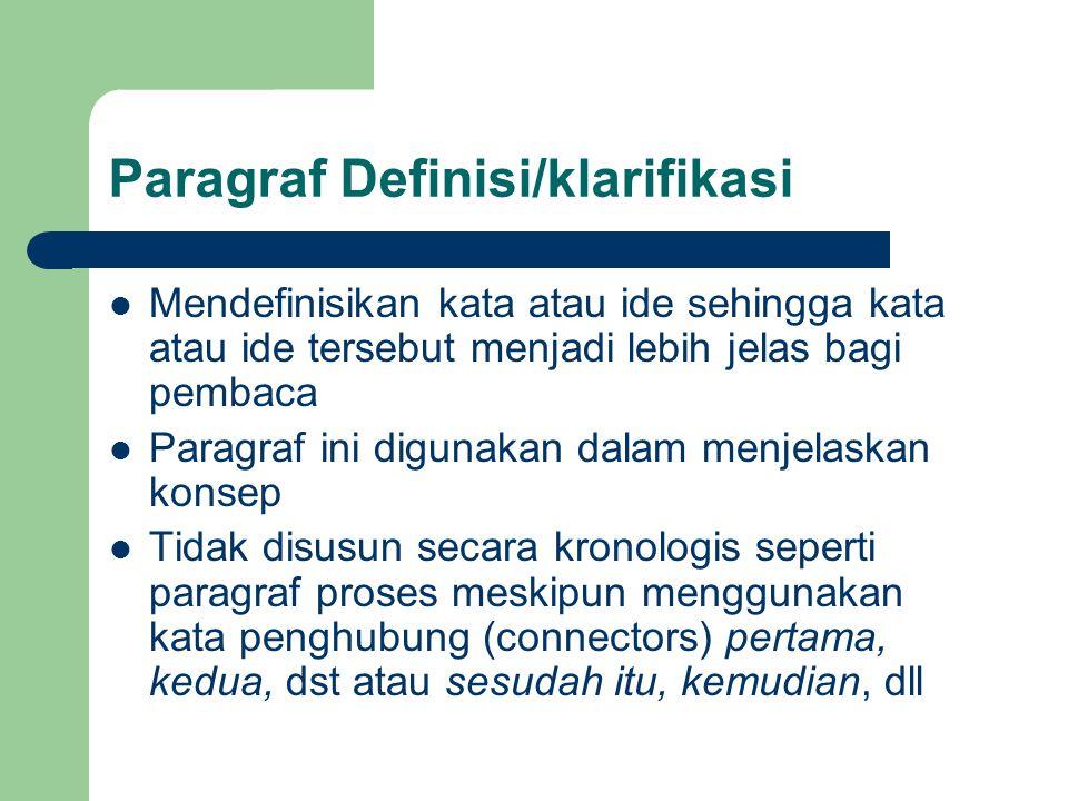 Paragraf Definisi/klarifikasi Mendefinisikan kata atau ide sehingga kata atau ide tersebut menjadi lebih jelas bagi pembaca Paragraf ini digunakan dalam menjelaskan konsep Tidak disusun secara kronologis seperti paragraf proses meskipun menggunakan kata penghubung (connectors) pertama, kedua, dst atau sesudah itu, kemudian, dll