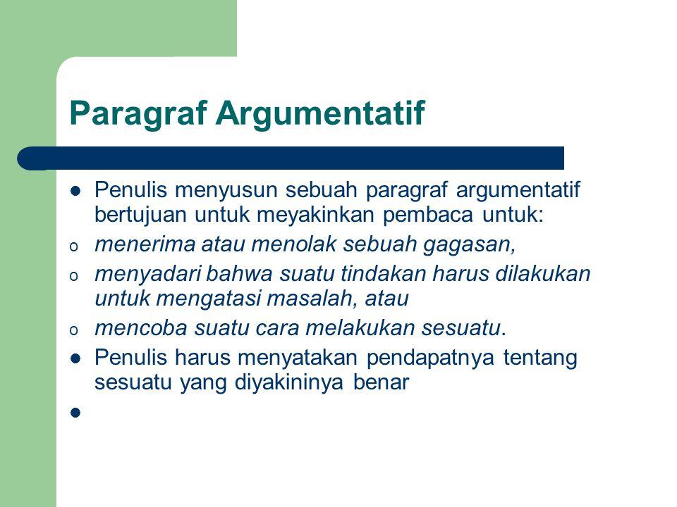 Paragraf Argumentatif Penulis menyusun sebuah paragraf argumentatif bertujuan untuk meyakinkan pembaca untuk: o menerima atau menolak sebuah gagasan,