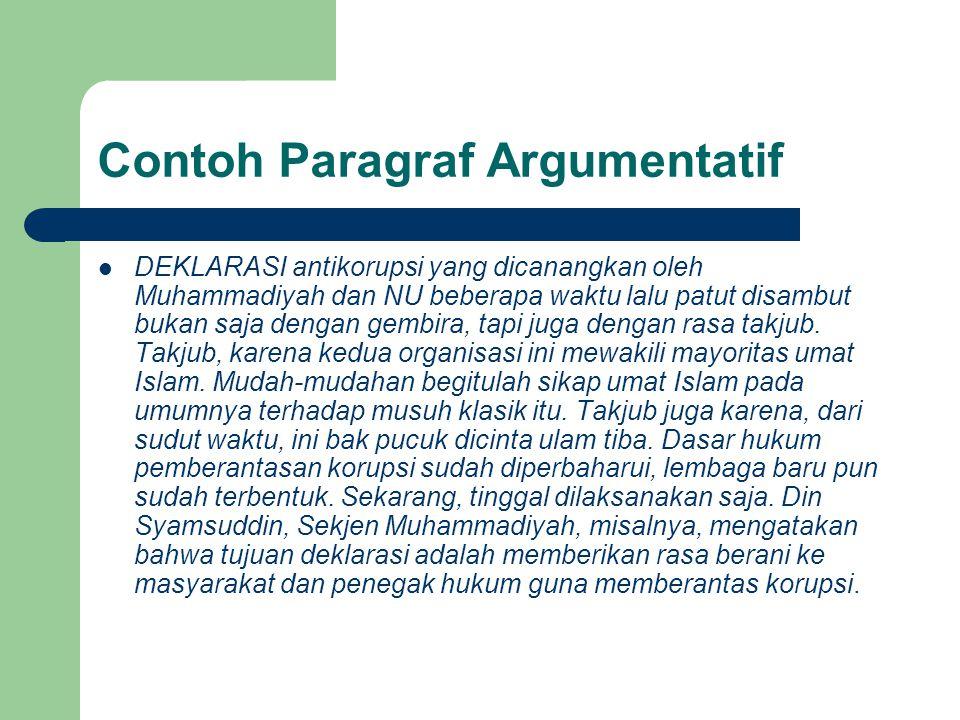 Contoh Paragraf Argumentatif DEKLARASI antikorupsi yang dicanangkan oleh Muhammadiyah dan NU beberapa waktu lalu patut disambut bukan saja dengan gembira, tapi juga dengan rasa takjub.