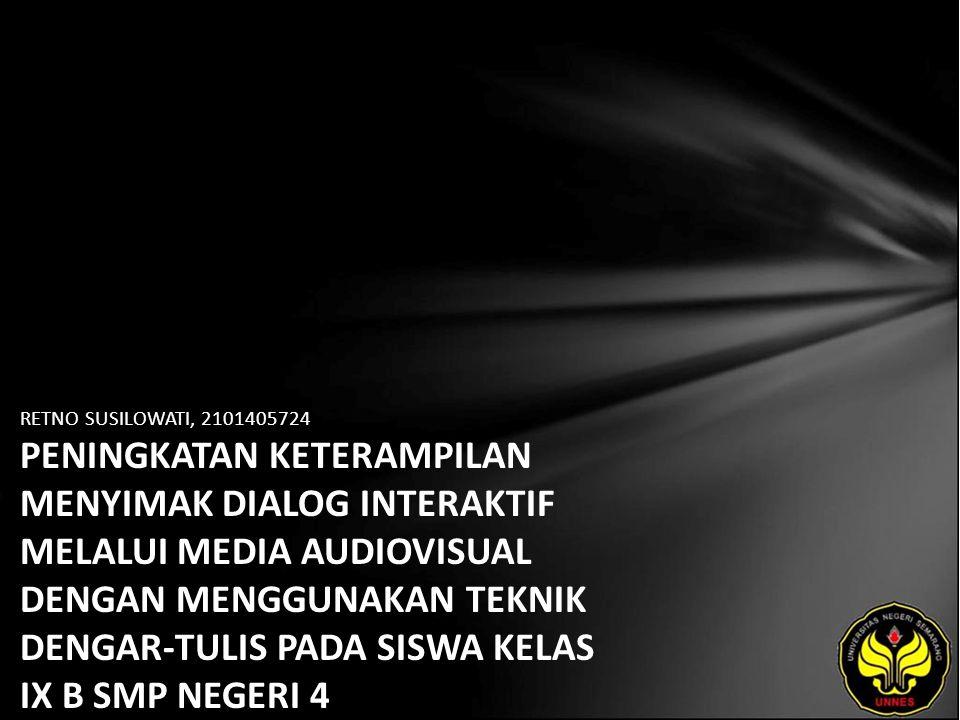 Identitas Mahasiswa - NAMA : RETNO SUSILOWATI - NIM : 2101405724 - PRODI : Pendidikan Bahasa, Sastra Indonesia, dan Daerah (Pendidikan Bahasa dan Sastra Indonesia) - JURUSAN : Bahasa & Sastra Indonesia - FAKULTAS : Bahasa dan Seni - EMAIL : ree_gadis48 pada domain yahoo.com - PEMBIMBING 1 : Dr.Subyantoro,M.Hum.