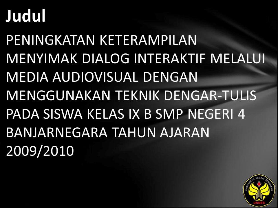 Judul PENINGKATAN KETERAMPILAN MENYIMAK DIALOG INTERAKTIF MELALUI MEDIA AUDIOVISUAL DENGAN MENGGUNAKAN TEKNIK DENGAR-TULIS PADA SISWA KELAS IX B SMP NEGERI 4 BANJARNEGARA TAHUN AJARAN 2009/2010