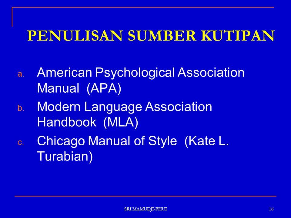 SRI MAMUDJI-FHUI 16 PENULISAN SUMBER KUTIPAN a. American Psychological Association Manual (APA) b. Modern Language Association Handbook (MLA) c. Chica