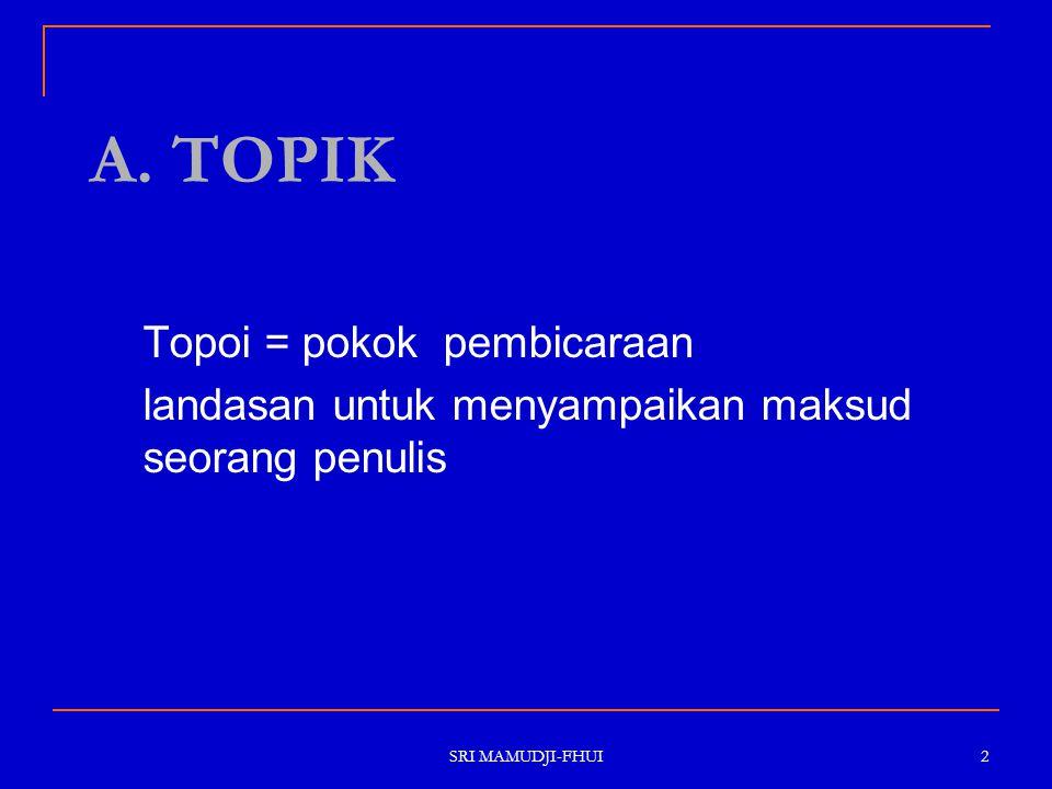 SRI MAMUDJI-FHUI 2 A. TOPIK Topoi = pokok pembicaraan landasan untuk menyampaikan maksud seorang penulis