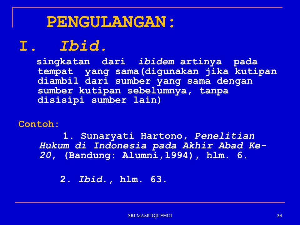 SRI MAMUDJI-FHUI 34 PENGULANGAN: I. Ibid. singkatan dari ibidem artinya pada tempat yang sama(digunakan jika kutipan diambil dari sumber yang sama den