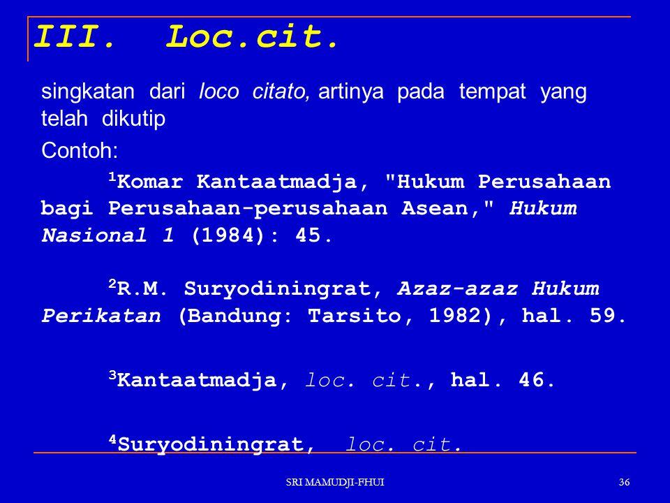 SRI MAMUDJI-FHUI 36 III. Loc.cit. singkatan dari loco citato, artinya pada tempat yang telah dikutip Contoh: 1 Komar Kantaatmadja,
