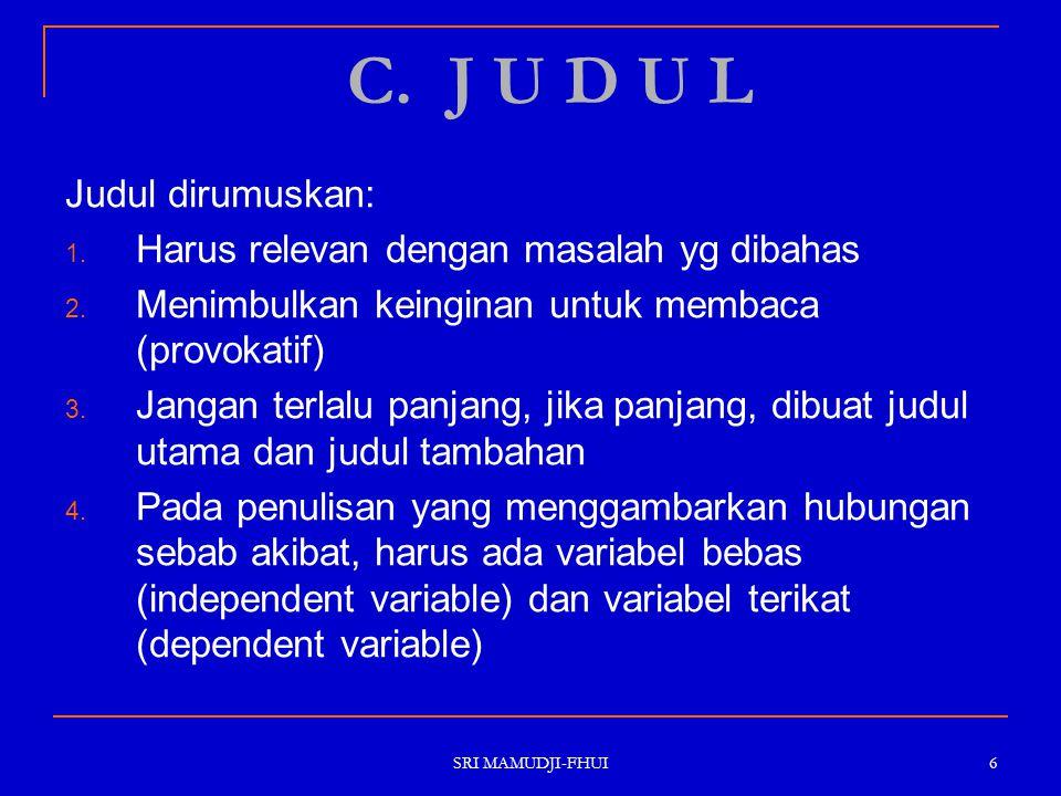 SRI MAMUDJI-FHUI 6 C. J U D U L Judul dirumuskan: 1. Harus relevan dengan masalah yg dibahas 2. Menimbulkan keinginan untuk membaca (provokatif) 3. Ja