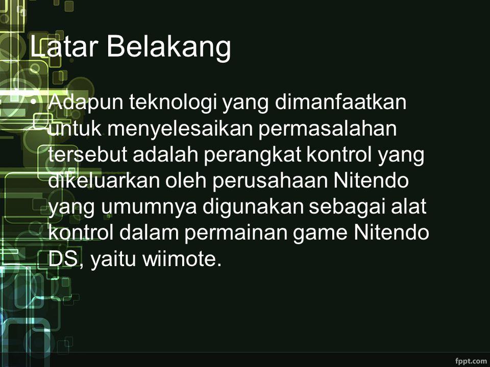 Latar Belakang Adapun teknologi yang dimanfaatkan untuk menyelesaikan permasalahan tersebut adalah perangkat kontrol yang dikeluarkan oleh perusahaan Nitendo yang umumnya digunakan sebagai alat kontrol dalam permainan game Nitendo DS, yaitu wiimote.