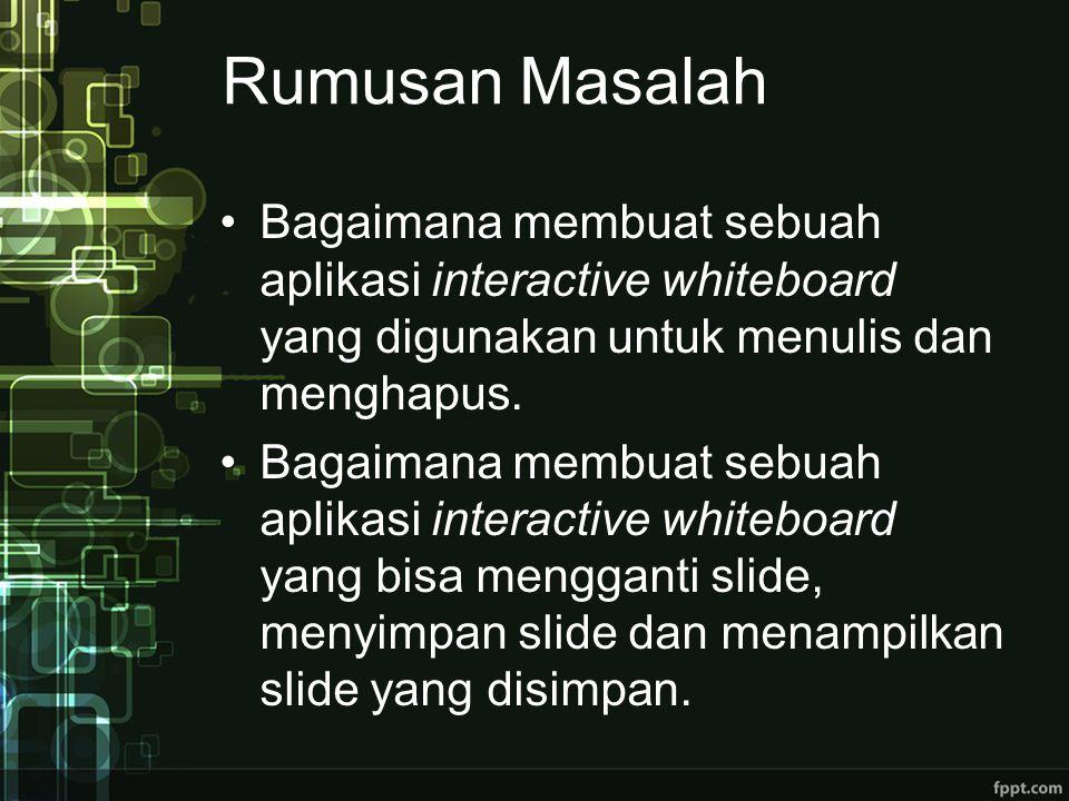 Rumusan Masalah Bagaimana membuat sebuah aplikasi interactive whiteboard yang digunakan untuk menulis dan menghapus.