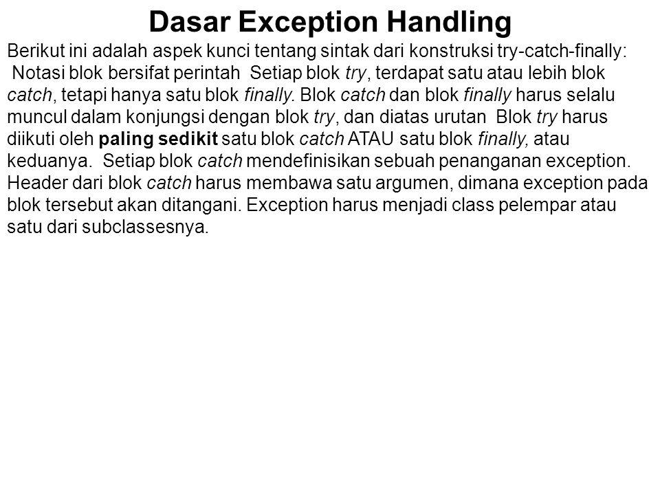 Dasar Exception Handling Berikut ini adalah aspek kunci tentang sintak dari konstruksi try-catch-finally: Notasi blok bersifat perintah Setiap blok tr