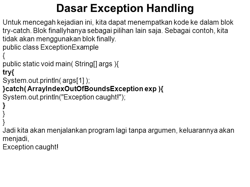 Dasar Exception Handling Latihan Menangkap Exception 1 Diberikan kode berikut: public class TestExceptions{ public static void main( String[] args ){ for( int i=0; true; i++ ){ System.out.println( args[ +i+ ]= + args[i]); } Compile dan jalankan program TestExceptions.