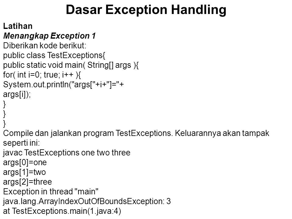 Dasar Exception Handling Latihan Menangkap Exception 1 Diberikan kode berikut: public class TestExceptions{ public static void main( String[] args ){ for( int i=0; true; i++ ){ System.out.println( args[ +i+ ]= + args[i]); } Compile dan jalankan program TestExceptions.