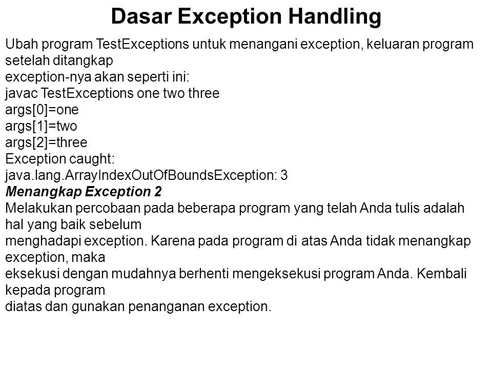 Dasar Exception Handling Ubah program TestExceptions untuk menangani exception, keluaran program setelah ditangkap exception-nya akan seperti ini: jav