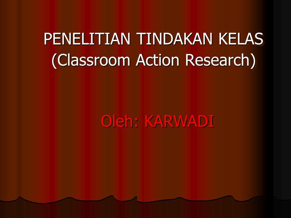 PENELITIAN TINDAKAN KELAS (Classroom Action Research) Oleh: KARWADI