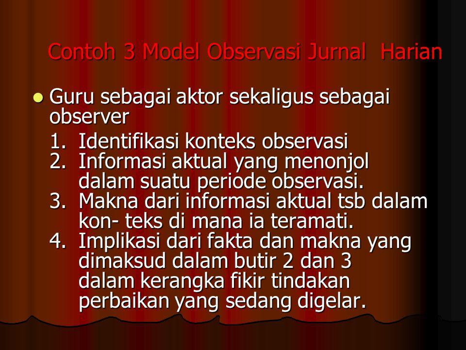 Contoh 3 Model Observasi Jurnal Harian Guru sebagai aktor sekaligus sebagai observer Guru sebagai aktor sekaligus sebagai observer 1.