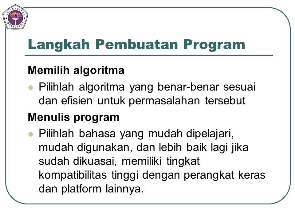 Langkah Pembuatan Program Memilih algoritma Pilihlah algoritma yang benar-benar sesuai dan efisien untuk permasalahan tersebut Menulis program Pilihla