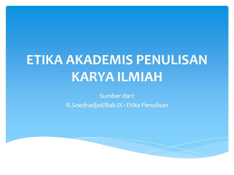 ETIKA AKADEMIS PENULISAN KARYA ILMIAH Sumber dari: R.Soedradjad/Bab IX : Etika Penulisan