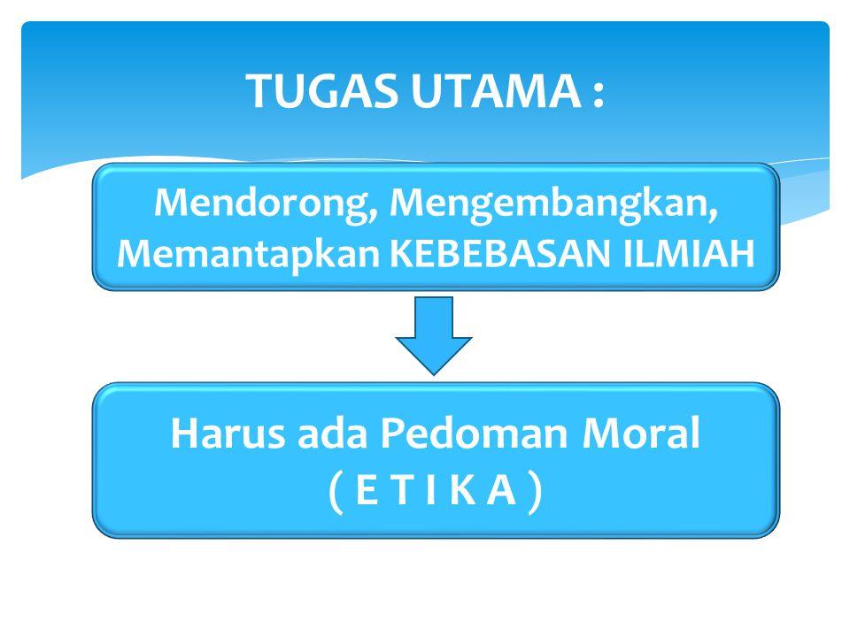 TUGAS UTAMA : Mendorong, Mengembangkan, Memantapkan KEBEBASAN ILMIAH Harus ada Pedoman Moral ( E T I K A )
