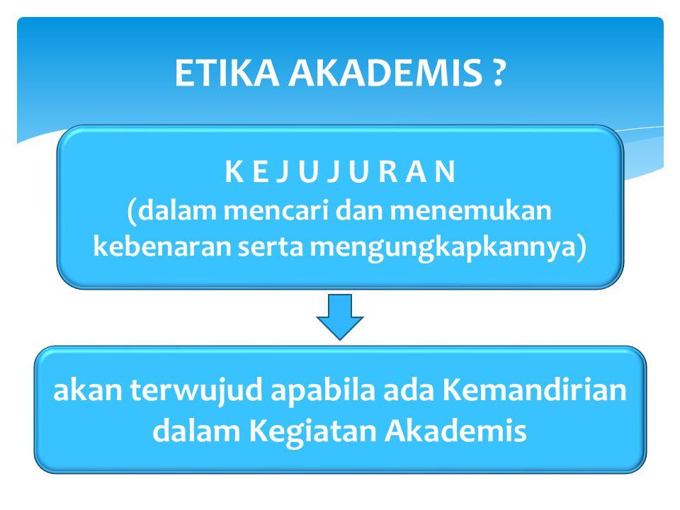akan terwujud apabila ada Kemandirian dalam Kegiatan Akademis ETIKA AKADEMIS ? K E J U J U R A N (dalam mencari dan menemukan kebenaran serta mengungk