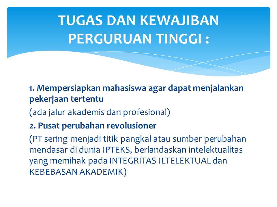1. Mempersiapkan mahasiswa agar dapat menjalankan pekerjaan tertentu (ada jalur akademis dan profesional) 2. Pusat perubahan revolusioner (PT sering m