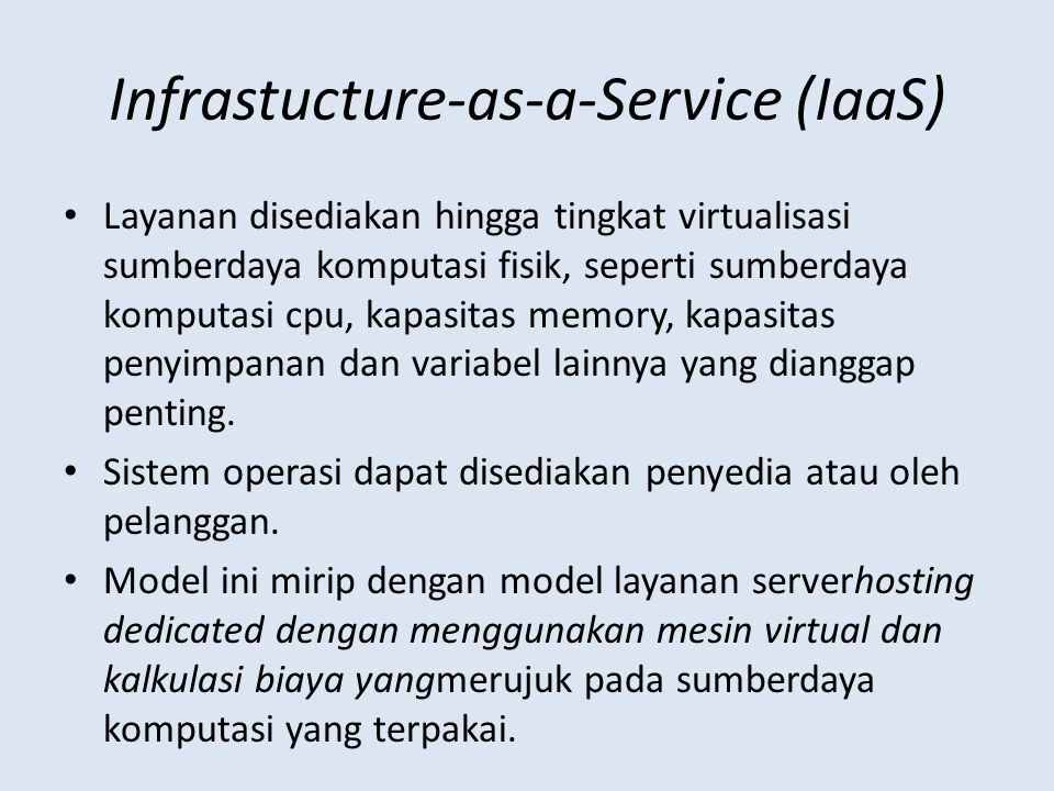 Infrastucture-as-a-Service (IaaS) Layanan disediakan hingga tingkat virtualisasi sumberdaya komputasi fisik, seperti sumberdaya komputasi cpu, kapasitas memory, kapasitas penyimpanan dan variabel lainnya yang dianggap penting.