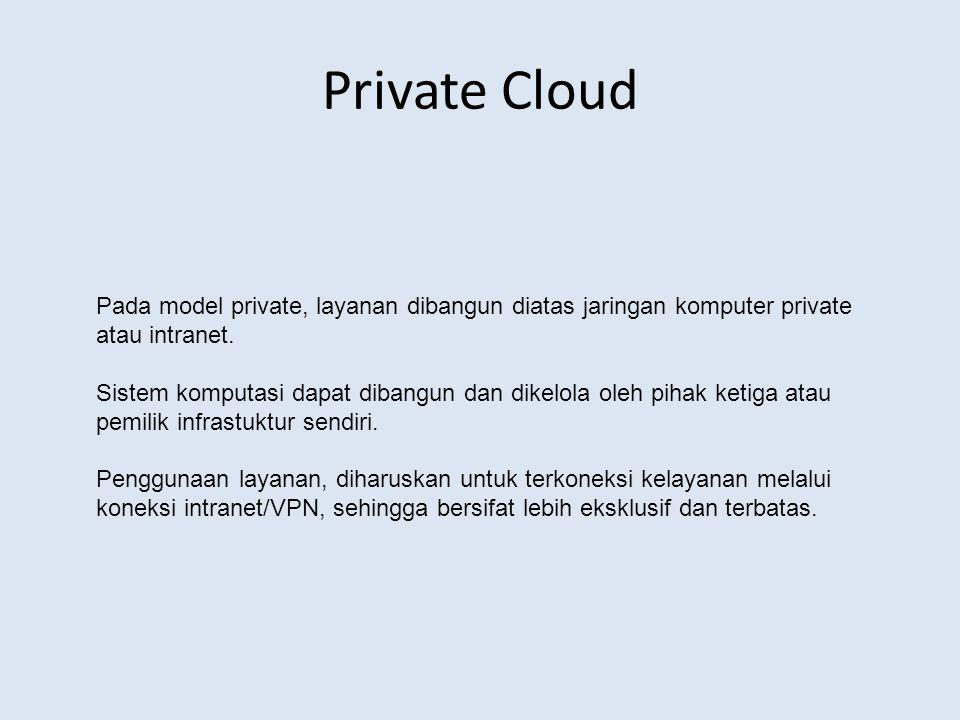 Private Cloud Pada model private, layanan dibangun diatas jaringan komputer private atau intranet.