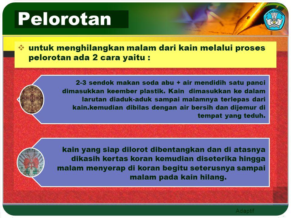 Adaptif Pelorotan  untuk menghilangkan malam dari kain melalui proses pelorotan ada 2 cara yaitu :