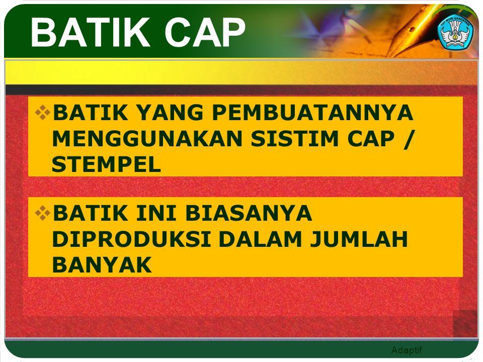 Adaptif BATIK CAP  BATIK YANG PEMBUATANNYA MENGGUNAKAN SISTIM CAP / STEMPEL  BATIK INI BIASANYA DIPRODUKSI DALAM JUMLAH BANYAK