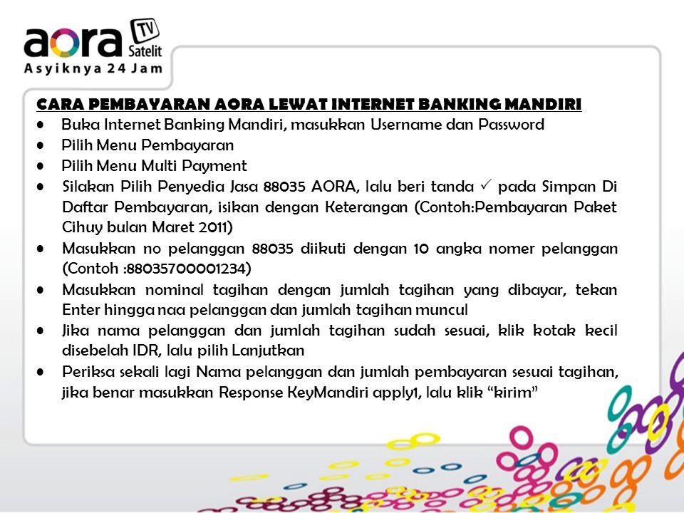 CARA PEMBAYARAN AORA LEWAT INTERNET BANKING MANDIRI Buka Internet Banking Mandiri, masukkan Username dan Password Pilih Menu Pembayaran Pilih Menu Multi Payment Silakan Pilih Penyedia Jasa 88035 AORA, lalu beri tanda  pada Simpan Di Daftar Pembayaran, isikan dengan Keterangan (Contoh:Pembayaran Paket Cihuy bulan Maret 2011) Masukkan no pelanggan 88035 diikuti dengan 10 angka nomer pelanggan (Contoh :88035700001234) Masukkan nominal tagihan dengan jumlah tagihan yang dibayar, tekan Enter hingga naa pelanggan dan jumlah tagihan muncul Jika nama pelanggan dan jumlah tagihan sudah sesuai, klik kotak kecil disebelah IDR, lalu pilih Lanjutkan Periksa sekali lagi Nama pelanggan dan jumlah pembayaran sesuai tagihan, jika benar masukkan Response KeyMandiri apply1, lalu klik kirim
