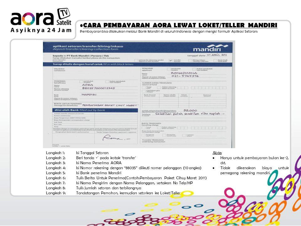 CARA PEMBAYARAN AORA LEWAT LOKET/TELLER MANDIRI Pembayaran bisa dilakukan melalui Bank Mandiri di seluruh Indonesia dengan mengisi formulir Aplikasi Setoran: Langkah 1:Isi Tanggal Setoran Langkah 2:Beri tanda  pada kotak ' transfer ' Langkah 3:Isi Nama Penerima AORA Langkah 4:Isi Nomor rekening dengan 88035 diikuti nomer pelanggan (10 angka) Langkah 5:Isi Bank penerima Mandiri Langkah 6:Tulis Berita Untuk Penerima(Contoh:Pembayaran Paket Cihuy Maret 2011) Langkah 7:Isi Nama Pengirim dengan Nama Pelanggan, sertakan No Telp/HP Langkah 8:Tulis jumlah setoran dan terbilangnya Langkah 9:Tandatangan Pemohon, kemudian setorkan ke Loket/Teller Note: Hanya untuk pembayaran bulan ke-2, dst.