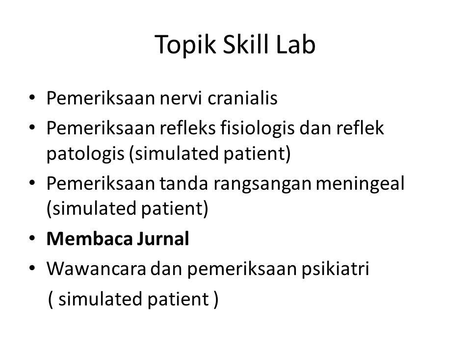 Topik Skill Lab Pemeriksaan nervi cranialis Pemeriksaan refleks fisiologis dan reflek patologis (simulated patient) Pemeriksaan tanda rangsangan meningeal (simulated patient) Membaca Jurnal Wawancara dan pemeriksaan psikiatri ( simulated patient )