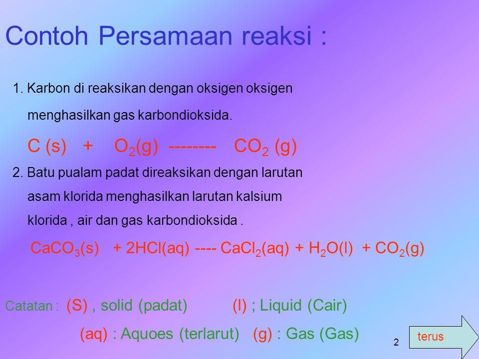 terus 1 PERSAMAAN REAKSI Adalah persamaan yang menunjukan reaksi antara zat pereaksi (reaktan ) dengan zat hasil reaksi (Produk). REAKTAN ------- PROD