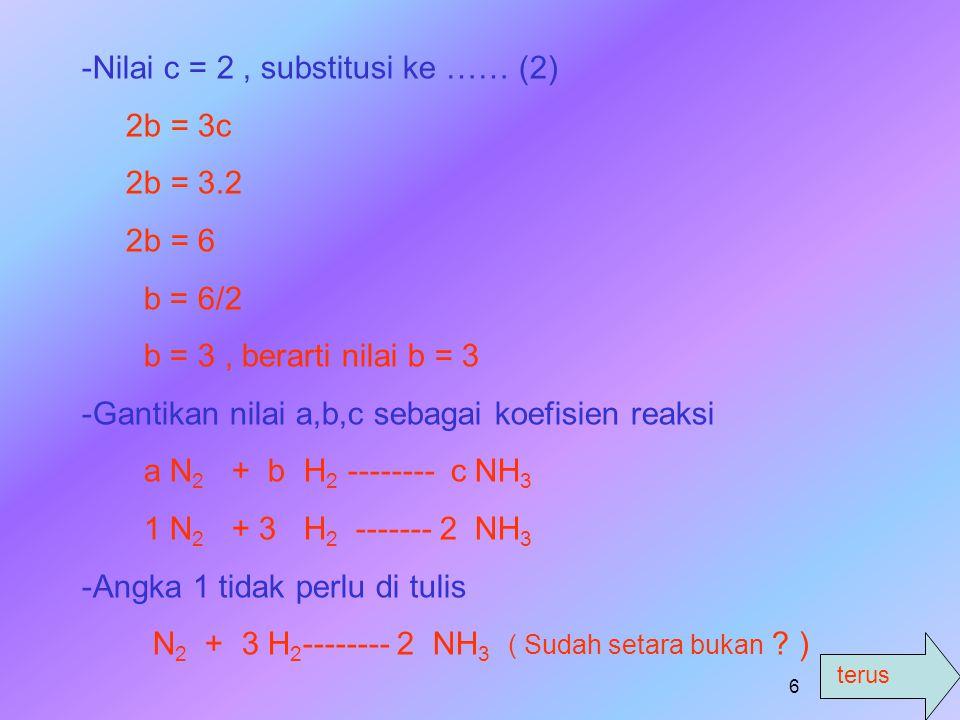 terus 5 Penyelesaian : a. a N 2 + b H 2 --------- c NH 3 -M-Mencari persamaan untuk atom dikiri dan di kanan tanda panah. # Atom N : 2a = c ….. (1) #