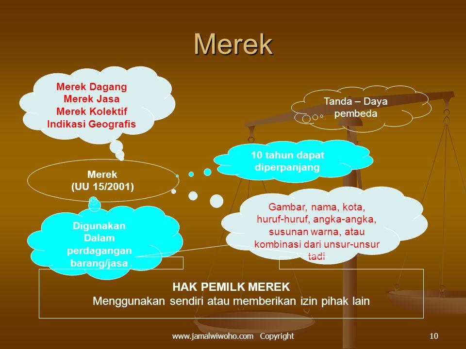 Merek Merek Dagang Merek Jasa Merek Kolektif Indikasi Geografis Tanda – Daya pembeda Merek (UU 15/2001) 10 tahun dapat diperpanjang Digunakan Dalam perdagangan barang/jasa Gambar, nama, kota, huruf-huruf, angka-angka, susunan warna, atau kombinasi dari unsur-unsur tadi HAK PEMILK MEREK Menggunakan sendiri atau memberikan izin pihak lain 10www.jamalwiwoho.com Copyright