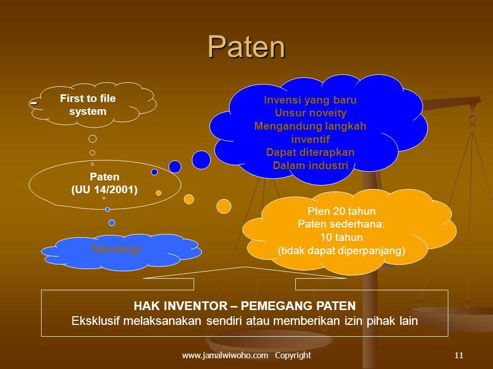 Paten - First to file system Paten (UU 14/2001) Invensi yang baru Unsur noveity Mengandung langkah inventif Dapat diterapkan Dalam industri Pten 20 tahun Paten sederhana: 10 tahun (tidak dapat diperpanjang) Teknologi HAK INVENTOR – PEMEGANG PATEN Eksklusif melaksanakan sendiri atau memberikan izin pihak lain 11www.jamalwiwoho.com Copyright