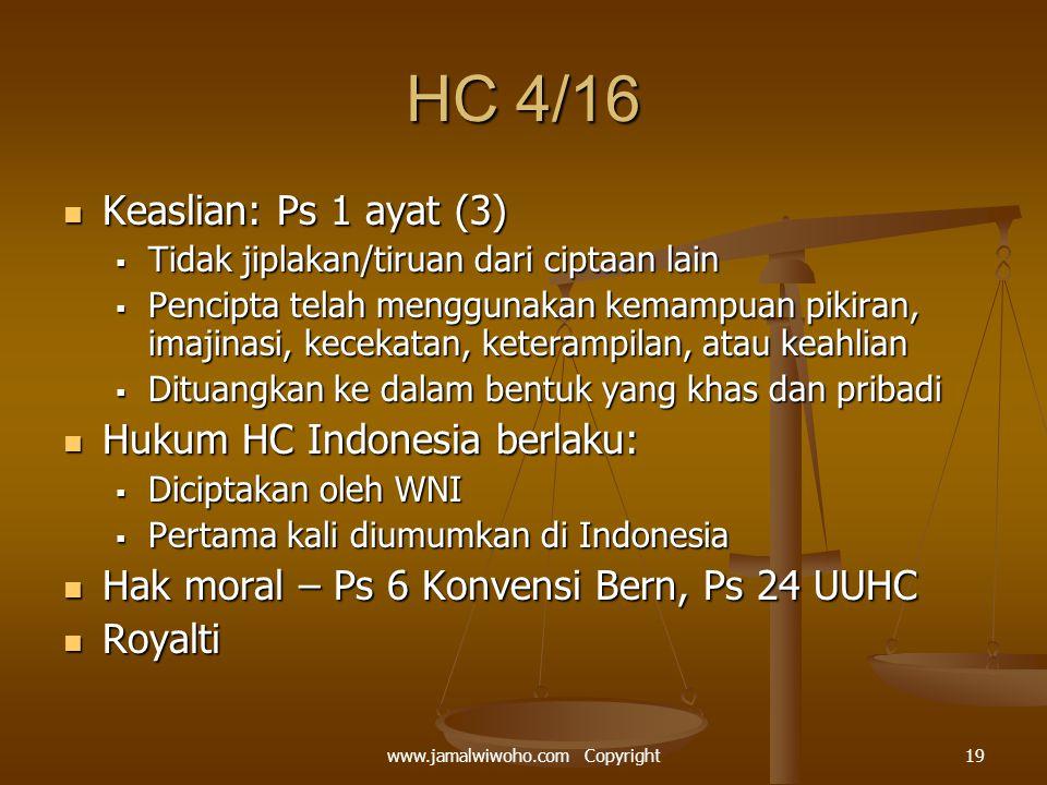 HC 4/16 Keaslian: Ps 1 ayat (3) Keaslian: Ps 1 ayat (3)  Tidak jiplakan/tiruan dari ciptaan lain  Pencipta telah menggunakan kemampuan pikiran, imajinasi, kecekatan, keterampilan, atau keahlian  Dituangkan ke dalam bentuk yang khas dan pribadi Hukum HC Indonesia berlaku: Hukum HC Indonesia berlaku:  Diciptakan oleh WNI  Pertama kali diumumkan di Indonesia Hak moral – Ps 6 Konvensi Bern, Ps 24 UUHC Hak moral – Ps 6 Konvensi Bern, Ps 24 UUHC Royalti Royalti 19www.jamalwiwoho.com Copyright
