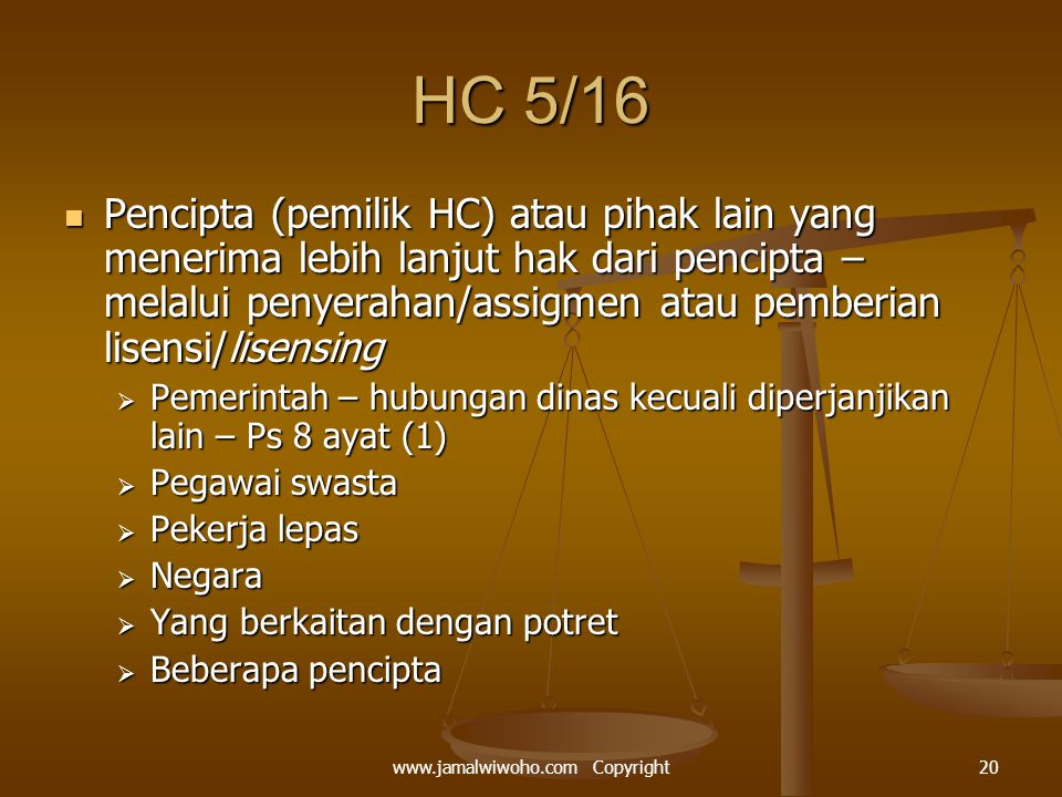 HC 5/16 Pencipta (pemilik HC) atau pihak lain yang menerima lebih lanjut hak dari pencipta – melalui penyerahan/assigmen atau pemberian lisensi/lisensing Pencipta (pemilik HC) atau pihak lain yang menerima lebih lanjut hak dari pencipta – melalui penyerahan/assigmen atau pemberian lisensi/lisensing  Pemerintah – hubungan dinas kecuali diperjanjikan lain – Ps 8 ayat (1)  Pegawai swasta  Pekerja lepas  Negara  Yang berkaitan dengan potret  Beberapa pencipta 20www.jamalwiwoho.com Copyright