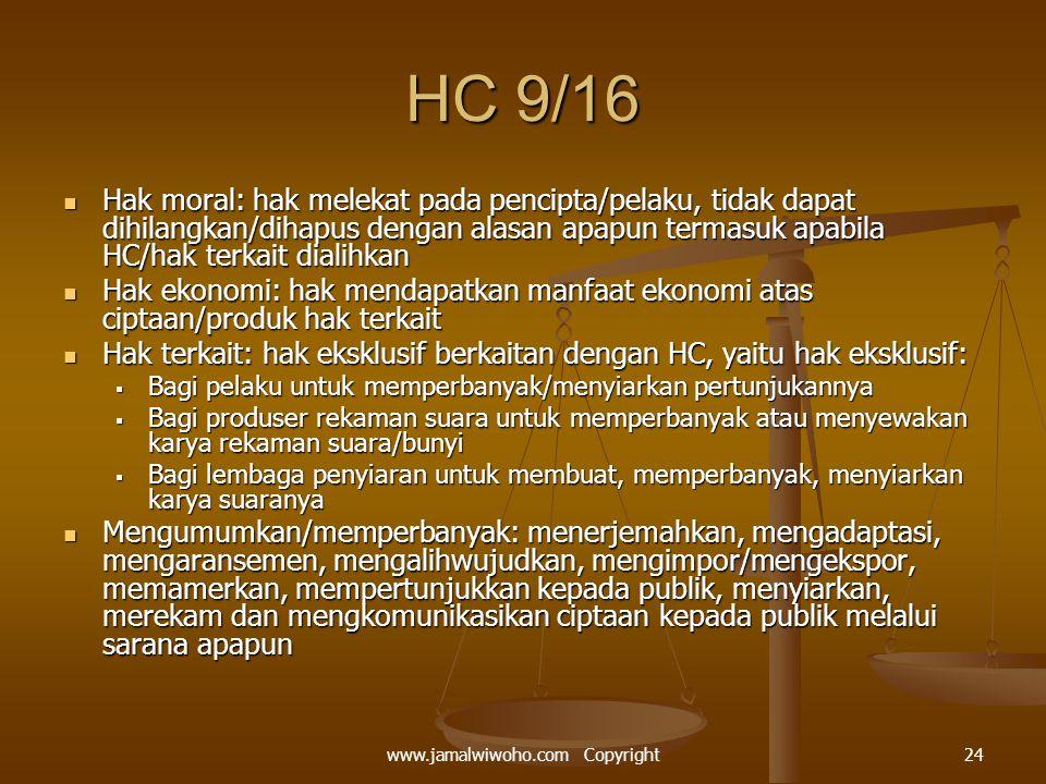 HC 9/16 Hak moral: hak melekat pada pencipta/pelaku, tidak dapat dihilangkan/dihapus dengan alasan apapun termasuk apabila HC/hak terkait dialihkan Hak moral: hak melekat pada pencipta/pelaku, tidak dapat dihilangkan/dihapus dengan alasan apapun termasuk apabila HC/hak terkait dialihkan Hak ekonomi: hak mendapatkan manfaat ekonomi atas ciptaan/produk hak terkait Hak ekonomi: hak mendapatkan manfaat ekonomi atas ciptaan/produk hak terkait Hak terkait: hak eksklusif berkaitan dengan HC, yaitu hak eksklusif: Hak terkait: hak eksklusif berkaitan dengan HC, yaitu hak eksklusif:  Bagi pelaku untuk memperbanyak/menyiarkan pertunjukannya  Bagi produser rekaman suara untuk memperbanyak atau menyewakan karya rekaman suara/bunyi  Bagi lembaga penyiaran untuk membuat, memperbanyak, menyiarkan karya suaranya Mengumumkan/memperbanyak: menerjemahkan, mengadaptasi, mengaransemen, mengalihwujudkan, mengimpor/mengekspor, memamerkan, mempertunjukkan kepada publik, menyiarkan, merekam dan mengkomunikasikan ciptaan kepada publik melalui sarana apapun Mengumumkan/memperbanyak: menerjemahkan, mengadaptasi, mengaransemen, mengalihwujudkan, mengimpor/mengekspor, memamerkan, mempertunjukkan kepada publik, menyiarkan, merekam dan mengkomunikasikan ciptaan kepada publik melalui sarana apapun 24www.jamalwiwoho.com Copyright