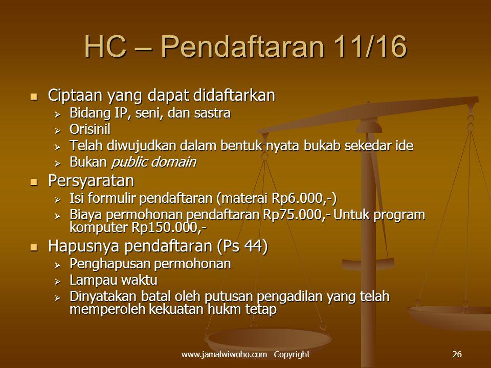 HC – Pendaftaran 11/16 Ciptaan yang dapat didaftarkan Ciptaan yang dapat didaftarkan  Bidang IP, seni, dan sastra  Orisinil  Telah diwujudkan dalam bentuk nyata bukab sekedar ide  Bukan public domain Persyaratan Persyaratan  Isi formulir pendaftaran (materai Rp6.000,-)  Biaya permohonan pendaftaran Rp75.000,- Untuk program komputer Rp150.000,- Hapusnya pendaftaran (Ps 44) Hapusnya pendaftaran (Ps 44)  Penghapusan permohonan  Lampau waktu  Dinyatakan batal oleh putusan pengadilan yang telah memperoleh kekuatan hukm tetap 26www.jamalwiwoho.com Copyright