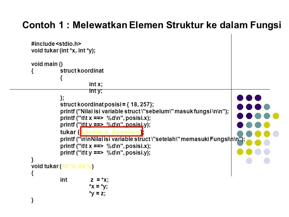 #include void tukar (int *x, int *y); void main () {struct koordinat { int x; int y; }; struct koordinat posisi = { 18, 257}; printf ( Nilai isi variable struct \ sebelum\ masuk fungsi \n\n ); printf ( \t\t x ==> %d\n , posisi.x); printf ( \t\t y ==> %d\n , posisi.y); tukar (&posisi.x, &posisi.y); printf ( \n\nNilai isi variable struct \ setelah\ memasuki Fungsi\n\n ); printf ( \t\t x ==> %d\n , posisi.x); printf ( \t\t y ==> %d\n , posisi.y); } void tukar (int *x, int *y) { int z = *x; *x = *y; *y = z; } Contoh 1 : Melewatkan Elemen Struktur ke dalam Fungsi