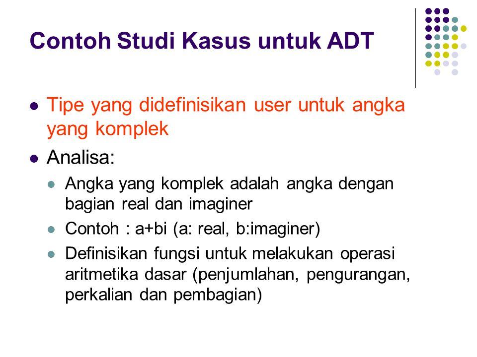Contoh Studi Kasus untuk ADT Tipe yang didefinisikan user untuk angka yang komplek Analisa: Angka yang komplek adalah angka dengan bagian real dan imaginer Contoh : a+bi (a: real, b:imaginer) Definisikan fungsi untuk melakukan operasi aritmetika dasar (penjumlahan, pengurangan, perkalian dan pembagian)