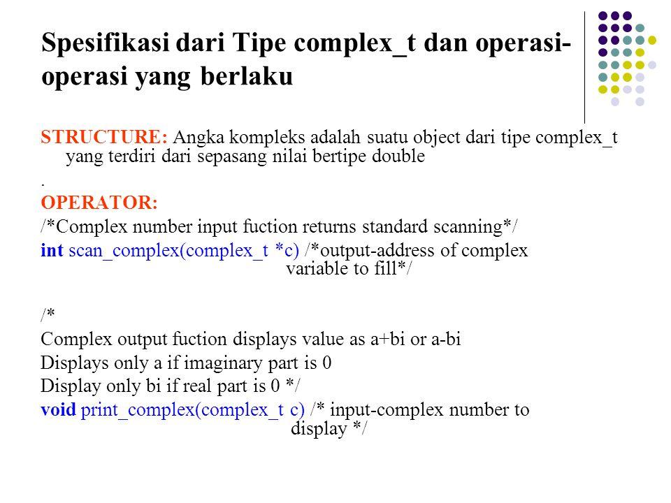 Spesifikasi dari Tipe complex_t dan operasi- operasi yang berlaku STRUCTURE: Angka kompleks adalah suatu object dari tipe complex_t yang terdiri dari sepasang nilai bertipe double.