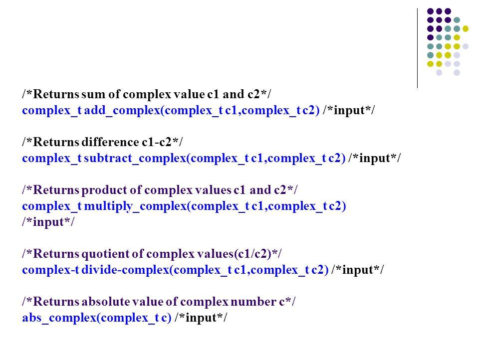 /*Returns sum of complex value c1 and c2*/ complex_t add_complex(complex_t c1,complex_t c2) /*input*/ /*Returns difference c1-c2*/ complex_t subtract_complex(complex_t c1,complex_t c2) /*input*/ /*Returns product of complex values c1 and c2*/ complex_t multiply_complex(complex_t c1,complex_t c2) /*input*/ /*Returns quotient of complex values(c1/c2)*/ complex-t divide-complex(complex_t c1,complex_t c2) /*input*/ /*Returns absolute value of complex number c*/ abs_complex(complex_t c) /*input*/