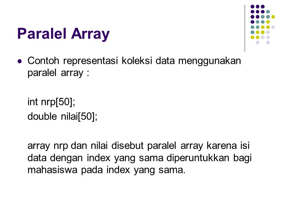 Paralel Array Contoh representasi koleksi data menggunakan paralel array : int nrp[50]; double nilai[50]; array nrp dan nilai disebut paralel array ka