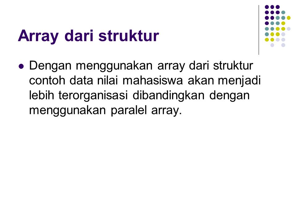 Array dari struktur Dengan menggunakan array dari struktur contoh data nilai mahasiswa akan menjadi lebih terorganisasi dibandingkan dengan menggunakan paralel array.