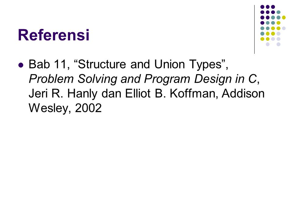 "Referensi Bab 11, ""Structure and Union Types"", Problem Solving and Program Design in C, Jeri R. Hanly dan Elliot B. Koffman, Addison Wesley, 2002"