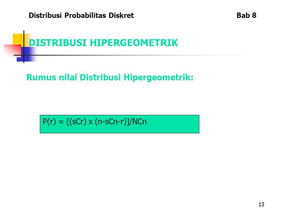 13 DISTRIBUSI HIPERGEOMETRIK Rumus nilai Distribusi Hipergeometrik: Distribusi Probabilitas Diskret Bab 8 P(r) = [(sCr) x (n-sCn-r)]/NCn