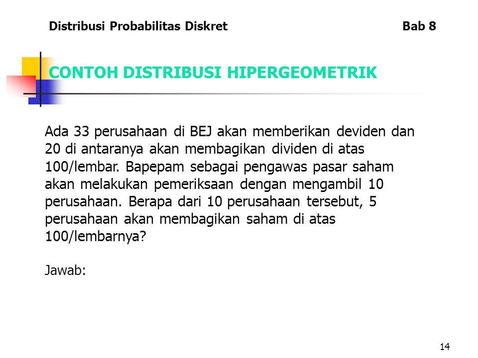 14 CONTOH DISTRIBUSI HIPERGEOMETRIK Ada 33 perusahaan di BEJ akan memberikan deviden dan 20 di antaranya akan membagikan dividen di atas 100/lembar.