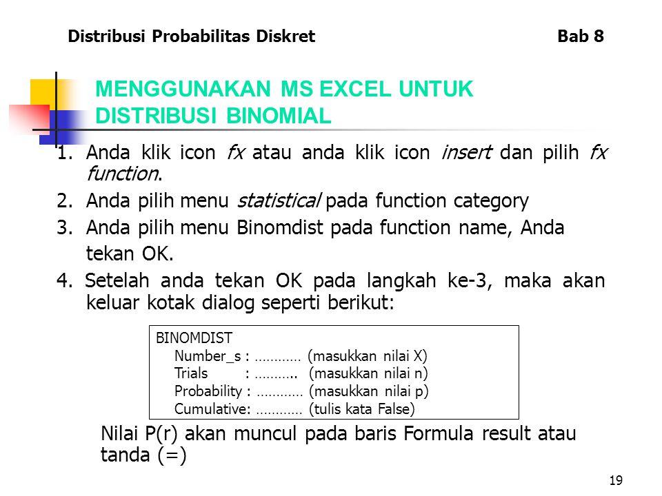 19 1.Anda klik icon fx atau anda klik icon insert dan pilih fx function. 2.Anda pilih menu statistical pada function category 3.Anda pilih menu Binomd